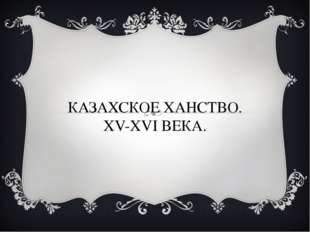 КАЗАХСКОЕ ХАНСТВО. XV-XVI ВЕКА.
