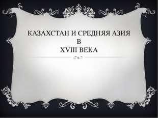 КАЗАХСТАН И СРЕДНЯЯ АЗИЯ В XVIII ВЕКА