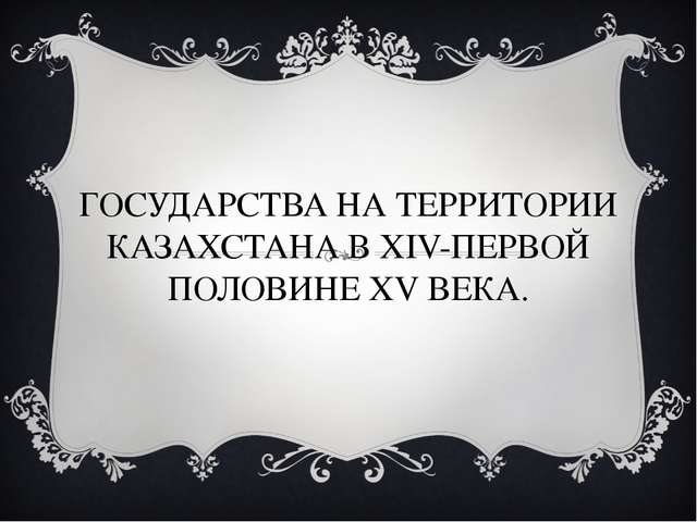 ГОСУДАРСТВА НА ТЕРРИТОРИИ КАЗАХСТАНА В XIV-ПЕРВОЙ ПОЛОВИНЕ XV ВЕКА.