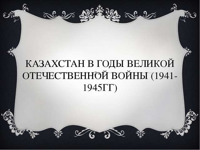 КАЗАХСТАН В ГОДЫ ВЕЛИКОЙ ОТЕЧЕСТВЕННОЙ ВОЙНЫ (1941-1945ГГ)