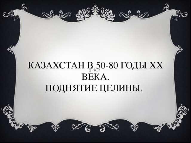 КАЗАХСТАН В 50-80 ГОДЫ ХХ ВЕКА. ПОДНЯТИЕ ЦЕЛИНЫ.