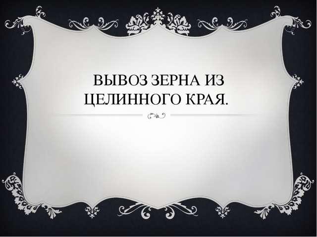 ВЫВОЗ ЗЕРНА ИЗ ЦЕЛИННОГО КРАЯ.