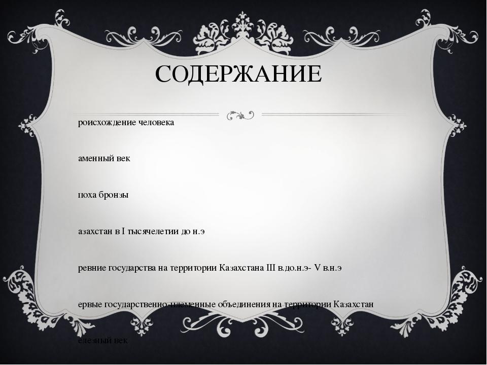 СОДЕРЖАНИЕ Происхождение человека Каменный век Эпоха бронзы Казахстан в I тыс...