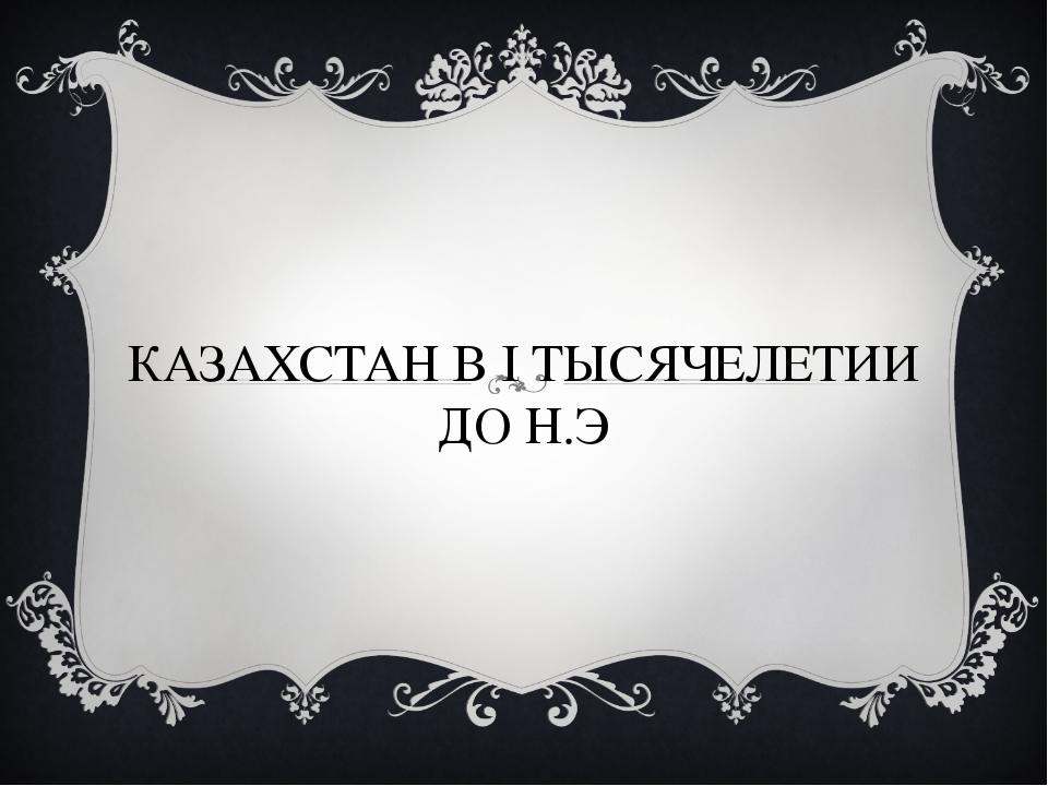 КАЗАХСТАН В I ТЫСЯЧЕЛЕТИИ ДО Н.Э