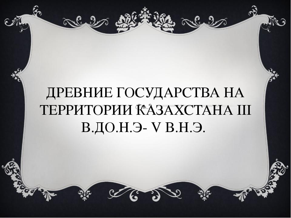 ДРЕВНИЕ ГОСУДАРСТВА НА ТЕРРИТОРИИ КАЗАХСТАНА III В.ДО.Н.Э- V В.Н.Э.