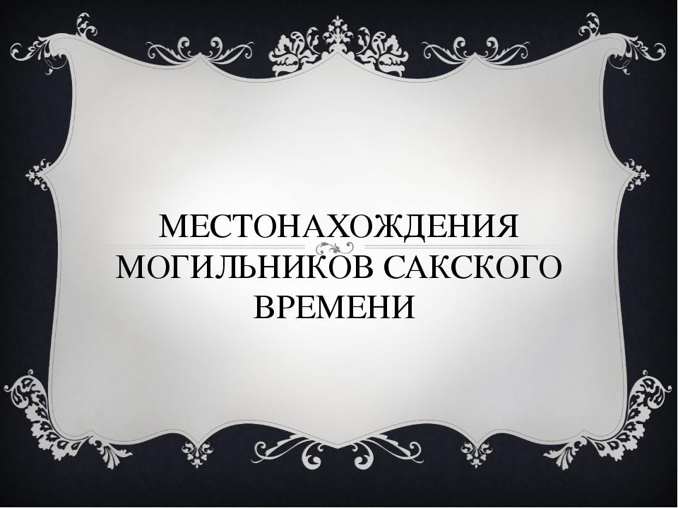 МЕСТОНАХОЖДЕНИЯ МОГИЛЬНИКОВ САКСКОГО ВРЕМЕНИ