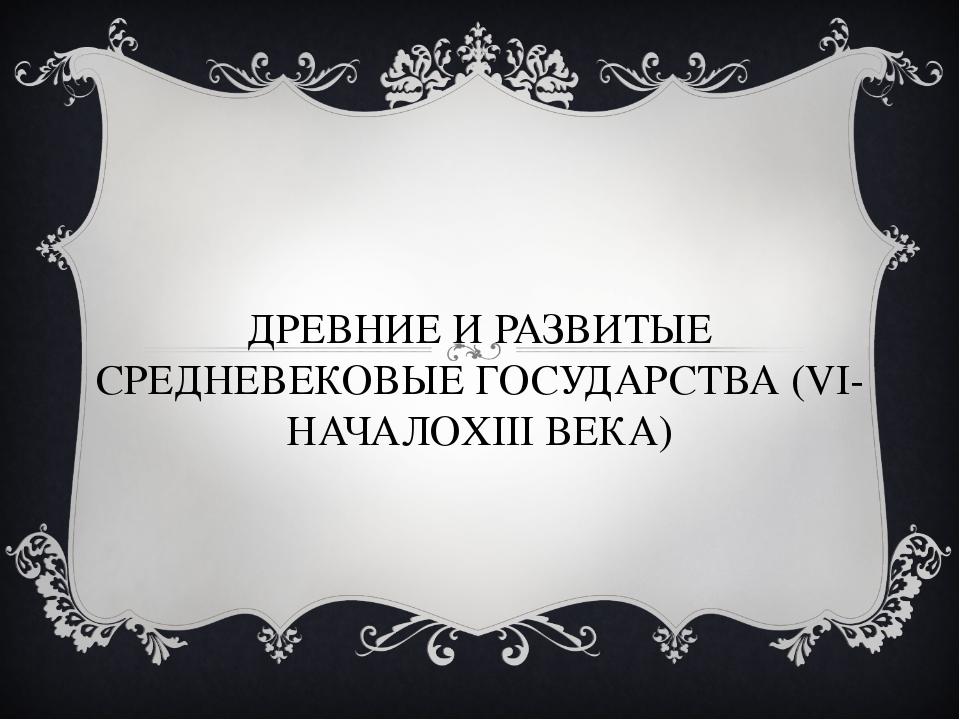 ДРЕВНИЕ И РАЗВИТЫЕ СРЕДНЕВЕКОВЫЕ ГОСУДАРСТВА (VI-НАЧАЛОXIII ВЕКА)