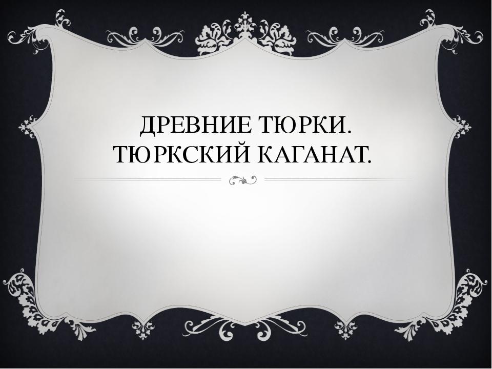 ДРЕВНИЕ ТЮРКИ. ТЮРКСКИЙ КАГАНАТ.