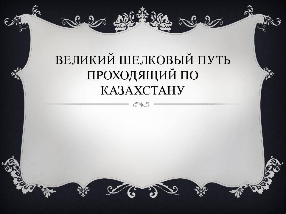 ВЕЛИКИЙ ШЕЛКОВЫЙ ПУТЬ ПРОХОДЯЩИЙ ПО КАЗАХСТАНУ