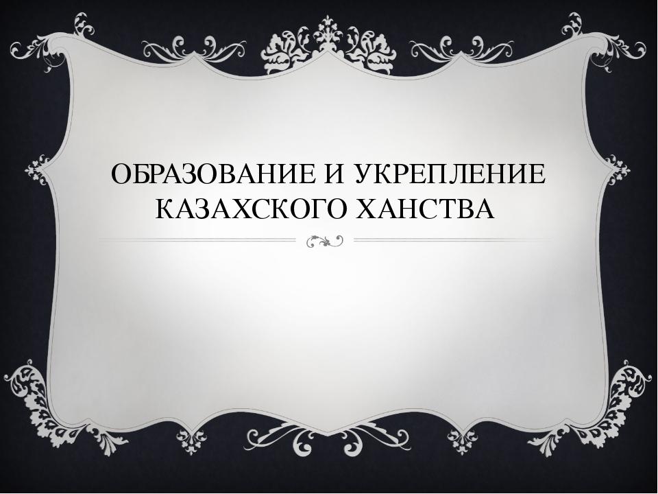 ОБРАЗОВАНИЕ И УКРЕПЛЕНИЕ КАЗАХСКОГО ХАНСТВА