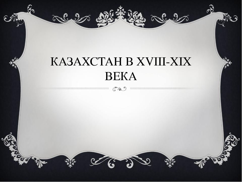 КАЗАХСТАН В XVIII-XIX ВЕКА