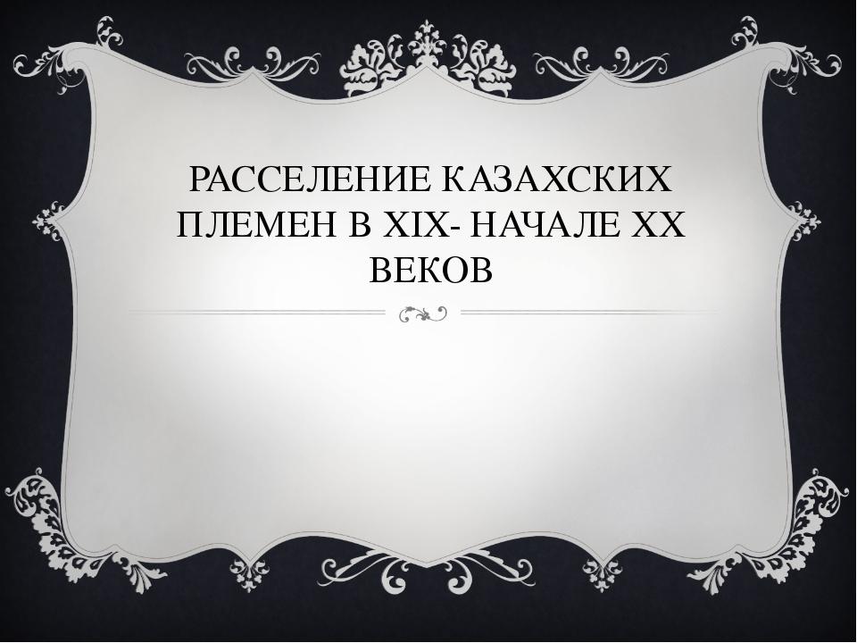 РАССЕЛЕНИЕ КАЗАХСКИХ ПЛЕМЕН В XIX- НАЧАЛЕ XX ВЕКОВ