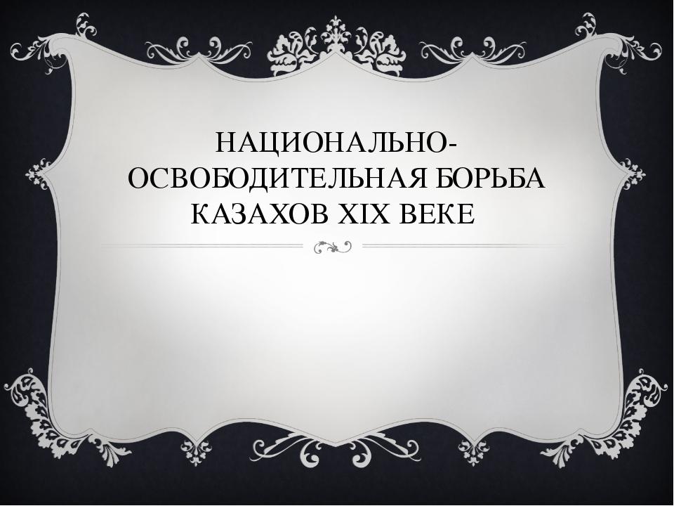 НАЦИОНАЛЬНО-ОСВОБОДИТЕЛЬНАЯ БОРЬБА КАЗАХОВ XIX ВЕКЕ