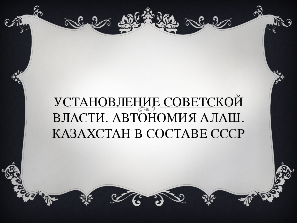 УСТАНОВЛЕНИЕ СОВЕТСКОЙ ВЛАСТИ. АВТОНОМИЯ АЛАШ. КАЗАХСТАН В СОСТАВЕ СССР