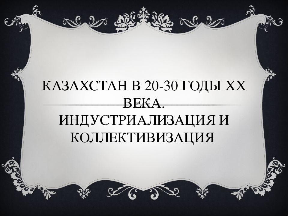 КАЗАХСТАН В 20-30 ГОДЫ ХХ ВЕКА. ИНДУСТРИАЛИЗАЦИЯ И КОЛЛЕКТИВИЗАЦИЯ