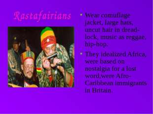Wear comuflage jacket, large hats, uncut hair in dread-lock, music as reggae,