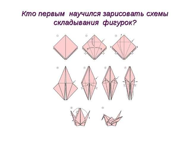 Кто первым научился зарисовать схемы складывания фигурок?