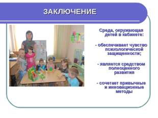 ЗАКЛЮЧЕНИЕ Среда, окружающая детей в кабинете: - обеспечивает чувство психоло