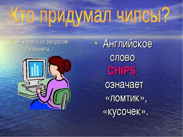 Я узнала из ресурсов Интернета. Английское слово CHIPS означает «ломтик», «ку...
