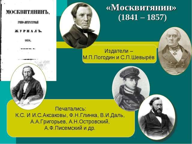 «Москвитянин» (1841 – 1857) Издатели – М.П.Погодин и С.П.Шевырёв Печатались:...