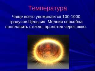 Температура Чаще всего упоминается 100-1000 градусов Цельсия. Молния способна