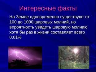 Интересные факты На Земле одновременно существуют от 100 до 1000 шаровых молн