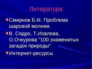 Литература Смирнов Б.М. Проблема шаровой молнии. В. Сядро, Т.Иовлева, О.Очкур