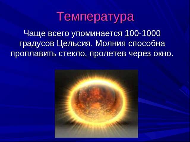 Температура Чаще всего упоминается 100-1000 градусов Цельсия. Молния способна...