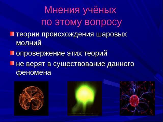 Мнения учёных по этому вопросу теории происхождения шаровых молний опровержен...