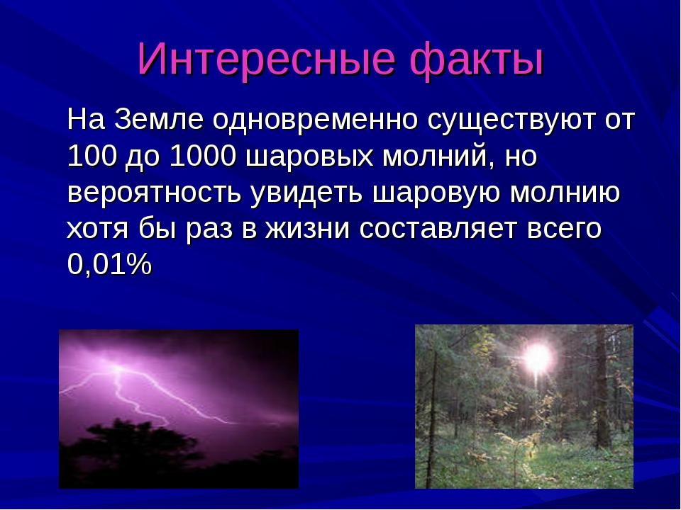 Интересные факты На Земле одновременно существуют от 100 до 1000 шаровых молн...