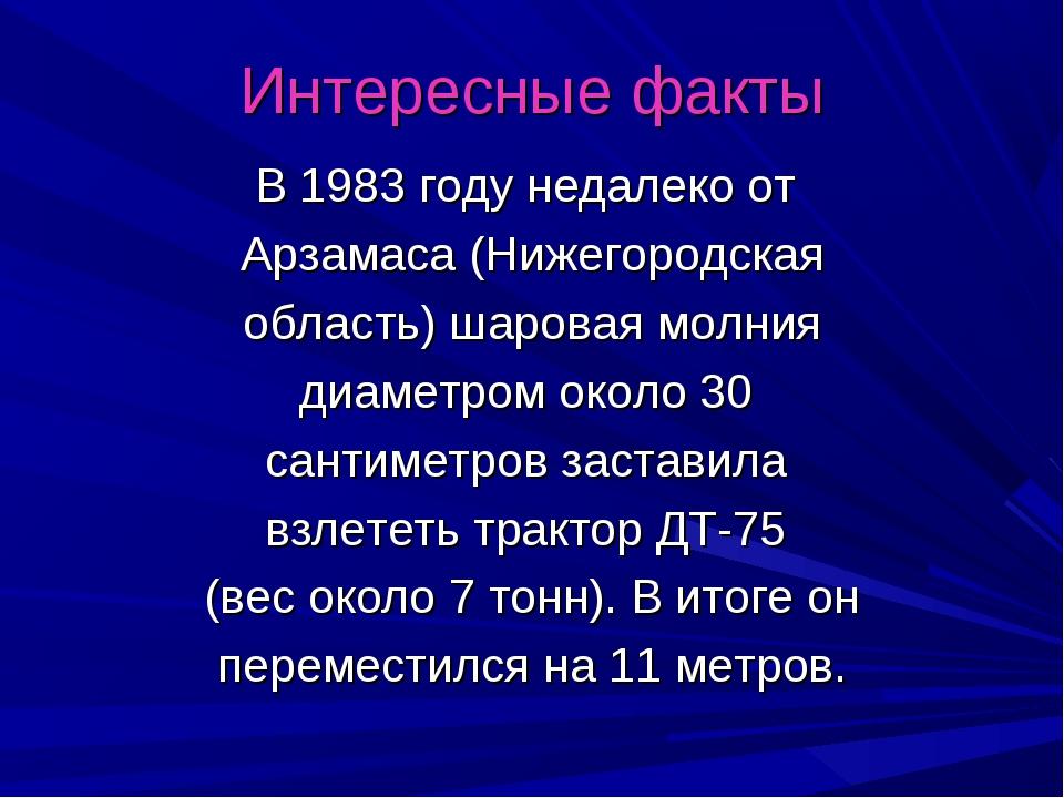 Интересные факты В 1983 году недалеко от Арзамаса (Нижегородская область) шар...