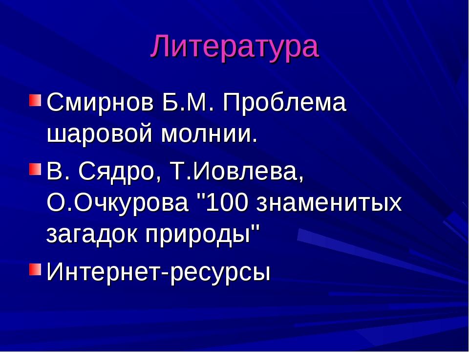 Литература Смирнов Б.М. Проблема шаровой молнии. В. Сядро, Т.Иовлева, О.Очкур...