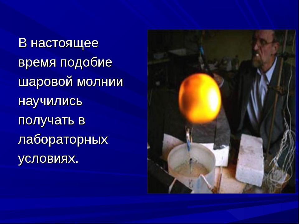 В настоящее время подобие шаровой молнии научились получать в лабораторных ус...