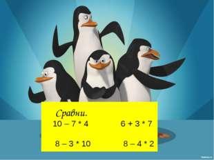 Сравни. 10 – 7 * 4 6 + 3 * 7 8 – 3 * 10 8 – 4 * 2