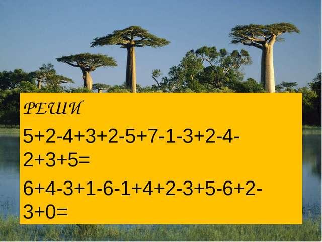 РЕШИ 5+2-4+3+2-5+7-1-3+2-4-2+3+5= 6+4-3+1-6-1+4+2-3+5-6+2-3+0=