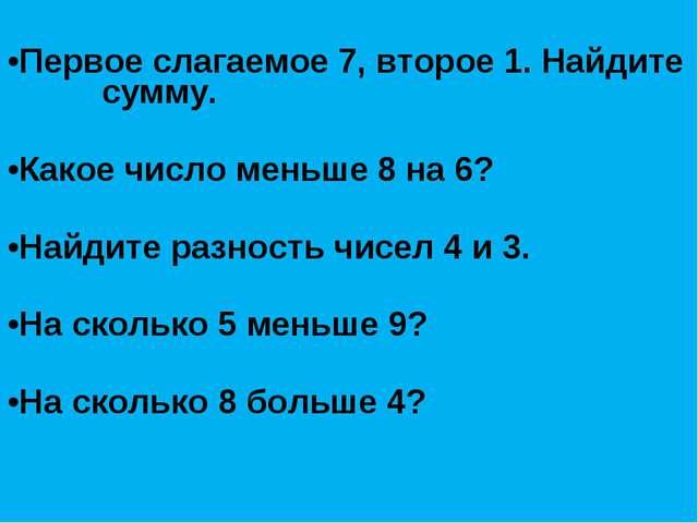 Первое слагаемое 7, второе 1. Найдите сумму.  Какое число меньше 8 на 6? ...