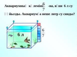 6 л Аквариумның көлемінің -на, яғни 6 л су құйылды. Аквариумға неше литр су с