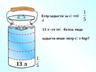 13 л Егер ыдыстағы сүттің -і 13 л –ге тең болса, онда ыдыста неше литр сүт бар?