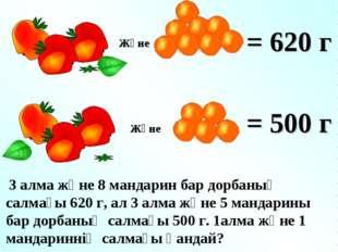Және = 620 г = 500 г 3 алма және 8 мандарин бар дорбаның салмағы 620 г, ал 3
