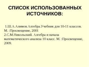 СПИСОК ИСПОЛЬЗОВАННЫХ ИСТОЧНИКОВ: 1.Ш.А.Алимов.Алгебра.Учебник для 10-11 клас