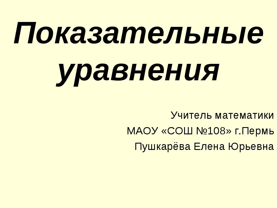Показательные уравнения Учитель математики МАОУ «СОШ №108» г.Пермь Пушкарёва...