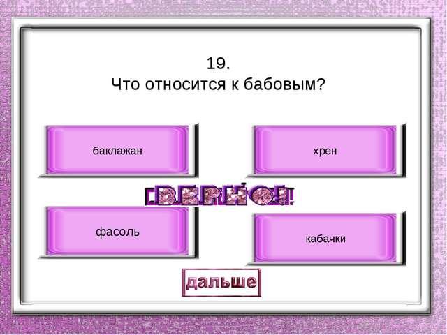 19. Что относится к бабовым? фасоль баклажан хрен кабачки