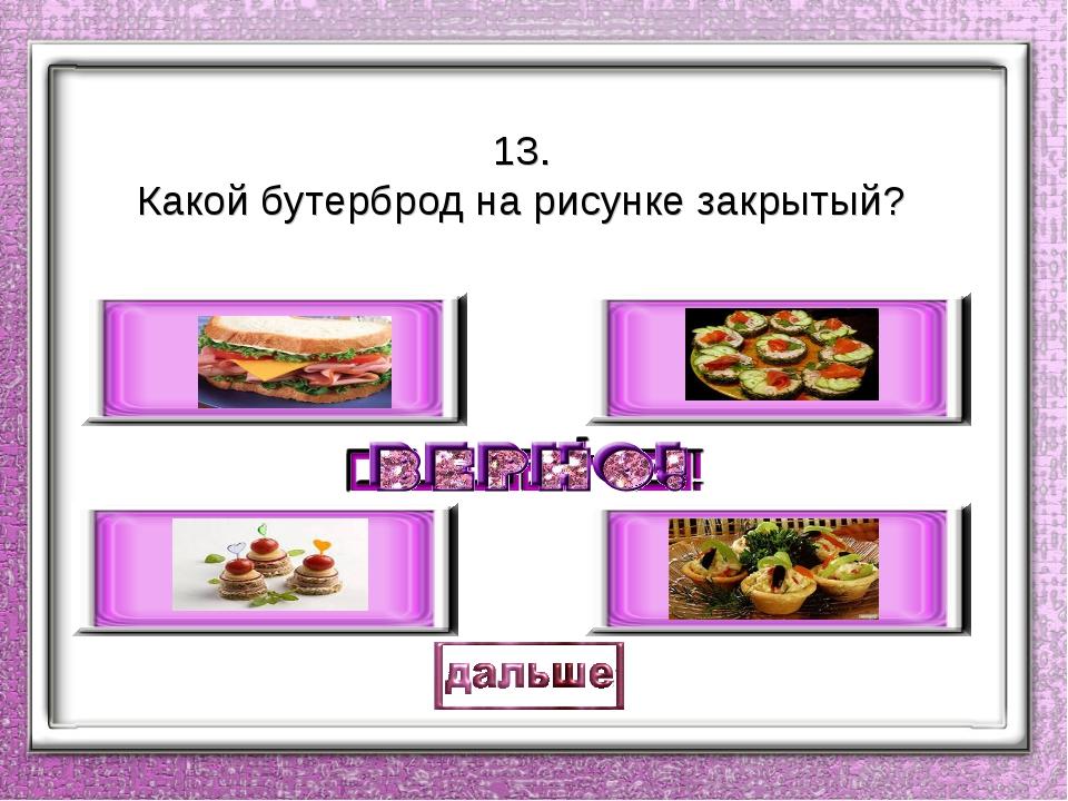 13. Какой бутерброд на рисунке закрытый?