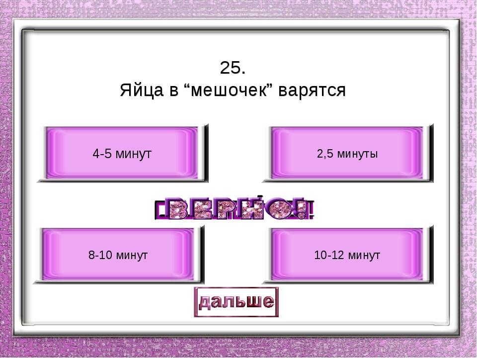 """25. Яйца в """"мешочек"""" варятся 4-5 минут 8-10 минут 2,5 минуты 10-12 минут"""