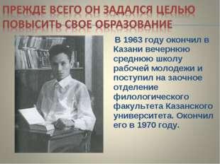 В 1963 году окончил в Казани вечернюю среднюю школу рабочей молодежи и посту