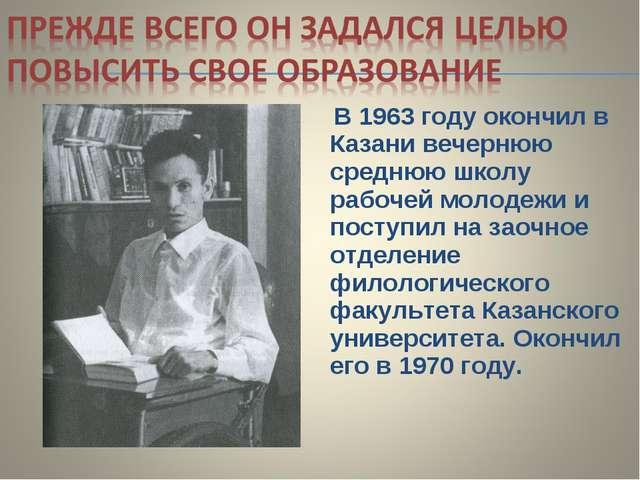 В 1963 году окончил в Казани вечернюю среднюю школу рабочей молодежи и посту...
