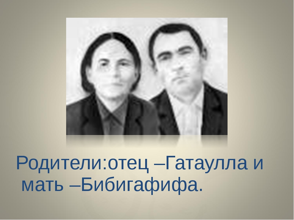 Родители:отец –Гатаулла и мать –Бибигафифа.