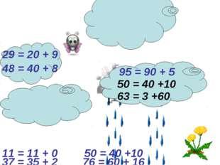 29 = 20 + 9 95 = 90 + 5 48 = 40 + 8 63 = 3 +60 50 = 40 +10 37 = 35 + 2 11 = 1