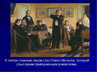 В театре главным лицом стал Павел Мочалов, который слыл ярким приверженцем ро