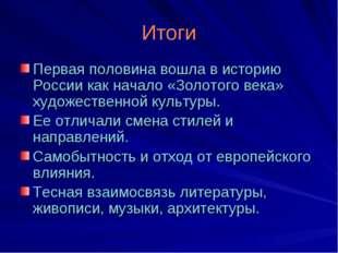 Итоги Первая половина вошла в историю России как начало «Золотого века» худож